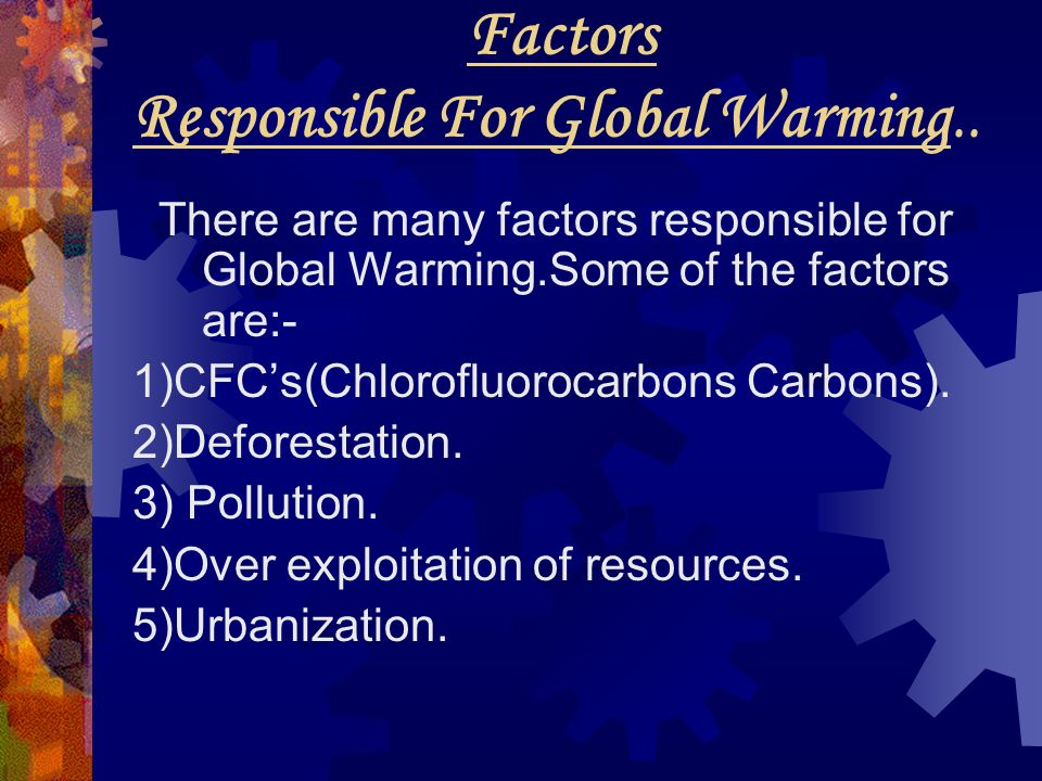 Factors Responsible For Global Warming.. There are many factors responsible for Global Warming.Some of the factors are:- 1)CFCs(Chlorofluorocarbons Ca