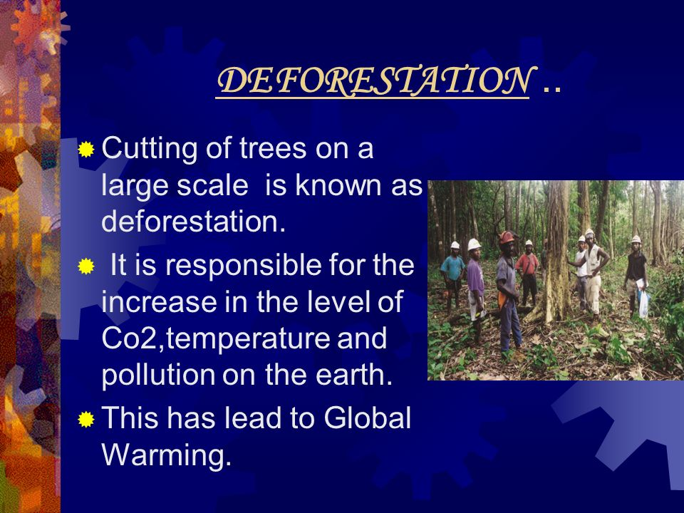 DEFORESTATION.. Cutting of trees on a large scale is known as deforestation. It is responsible for the increase in the level of Co2,temperature and po