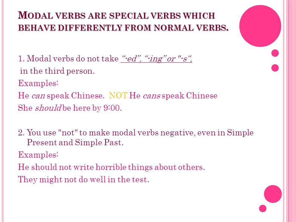 M ODAL VERBS ARE SPECIAL VERBS WHICH BEHAVE DIFFERENTLY FROM NORMAL VERBS. 1. Modal verbs do not take -ed, -ing or