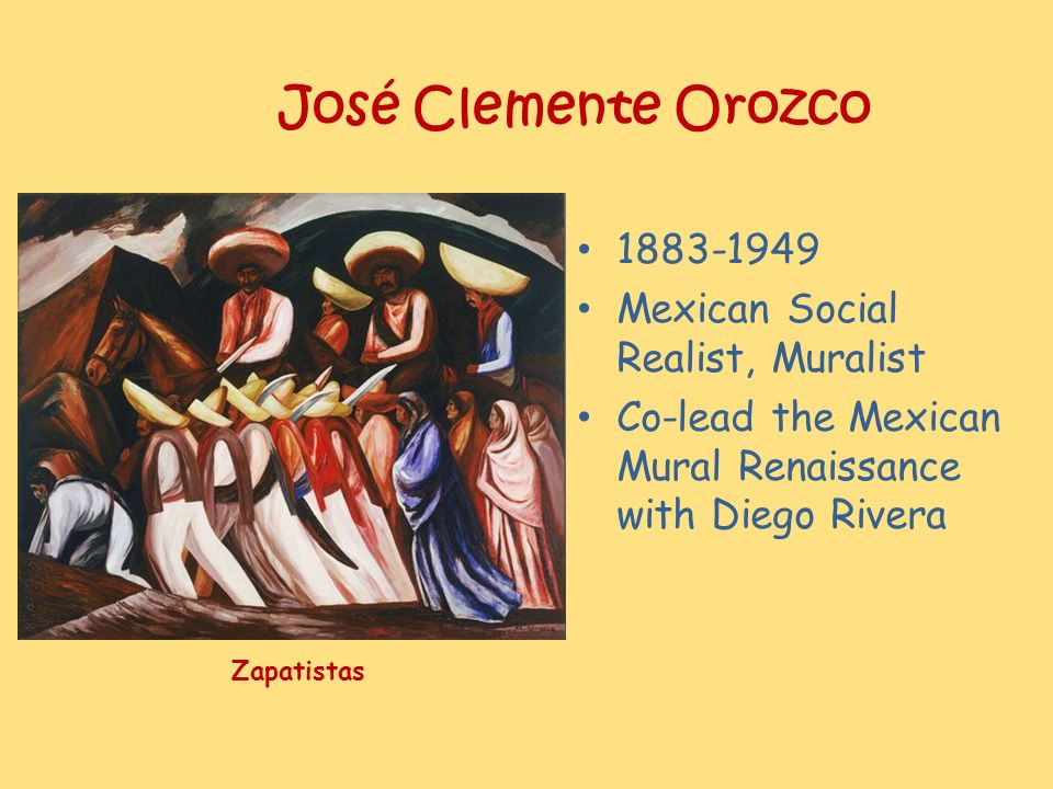 José Clemente Orozco 1883-1949 Mexican Social Realist, Muralist Co-lead the Mexican Mural Renaissance with Diego Rivera Zapatistas