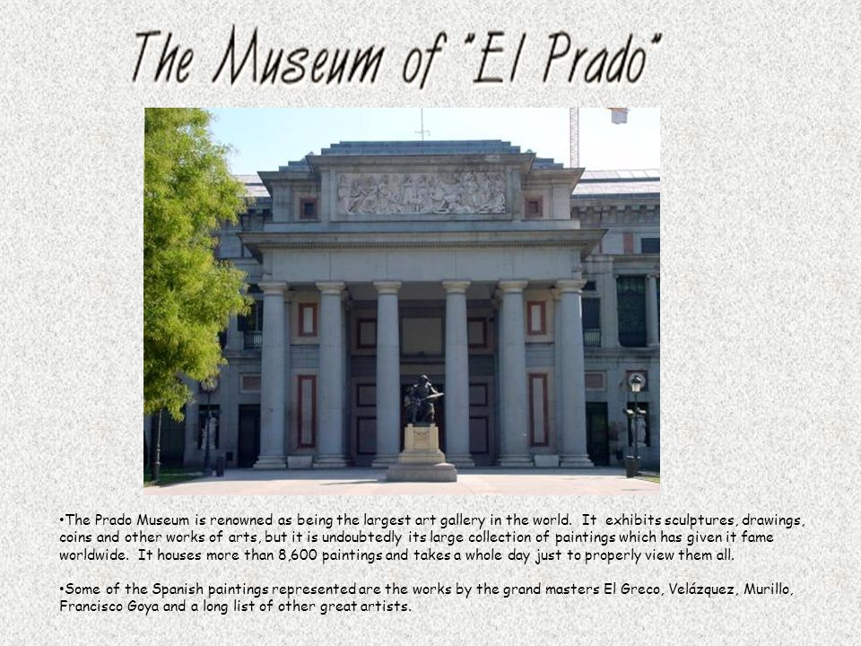 The Prado Museum is renowned as being the largest art gallery in the world. It exhibits sculptures, drawings, coins and other works of arts, but it is