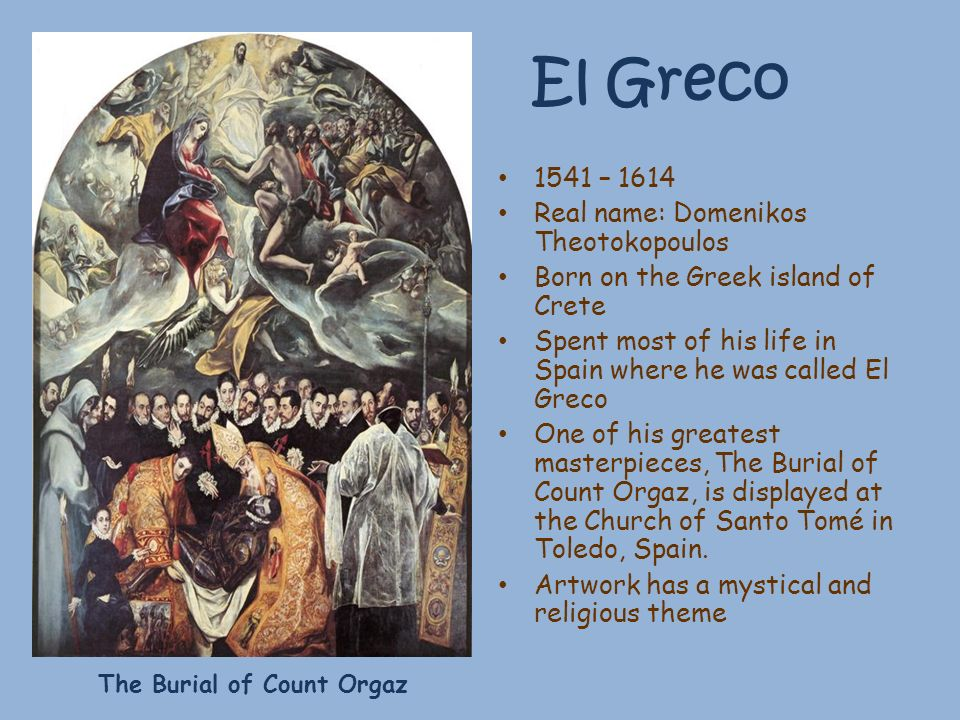 El Greco 1541 – 1614 Real name: Domenikos Theotokopoulos Born on the Greek island of Crete Spent most of his life in Spain where he was called El Grec