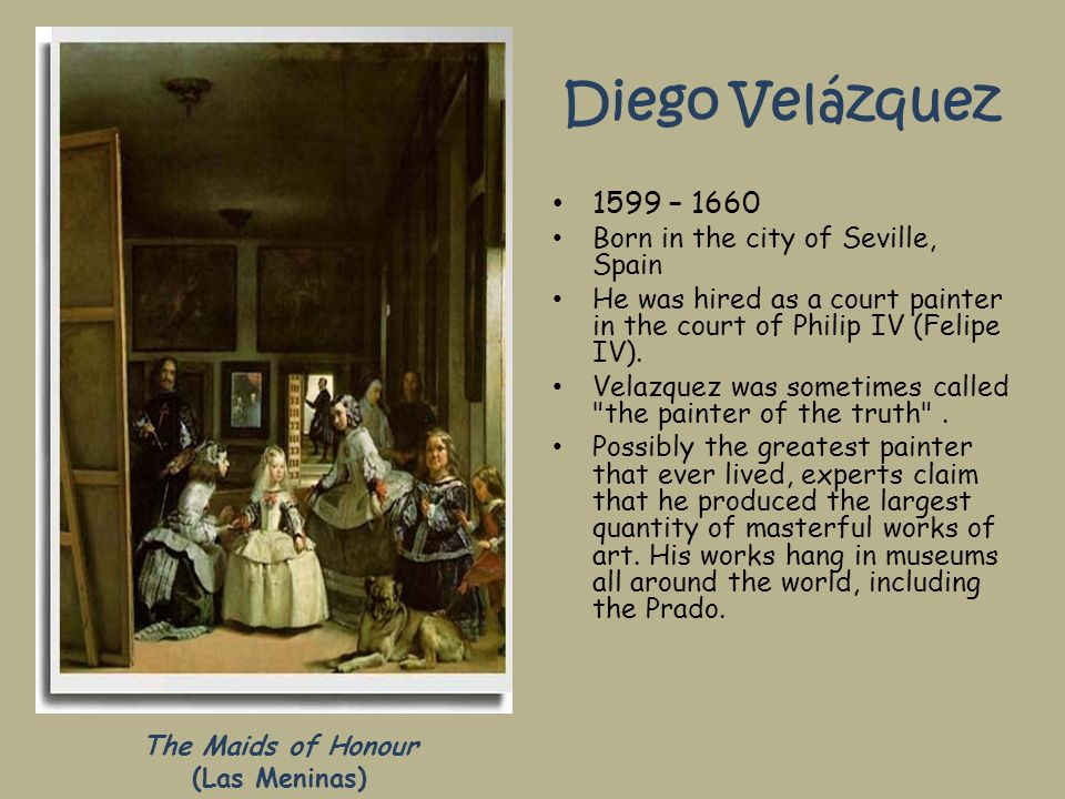 Diego Velázquez 1599 – 1660 Born in the city of Seville, Spain He was hired as a court painter in the court of Philip IV (Felipe IV). Velazquez was so