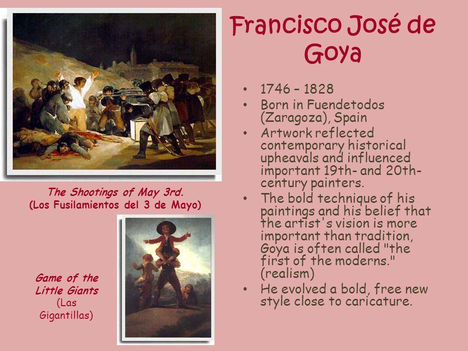 Francisco José de Goya 1746 – 1828 Born in Fuendetodos (Zaragoza), Spain Artwork reflected contemporary historical upheavals and influenced important