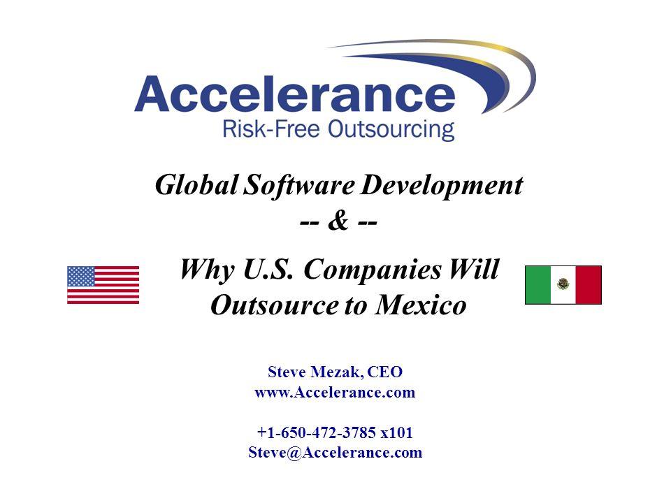 Steve Mezak, CEO www.Accelerance.com +1-650-472-3785 x101 Steve@Accelerance.com Global Software Development -- & -- Why U.S. Companies Will Outsource