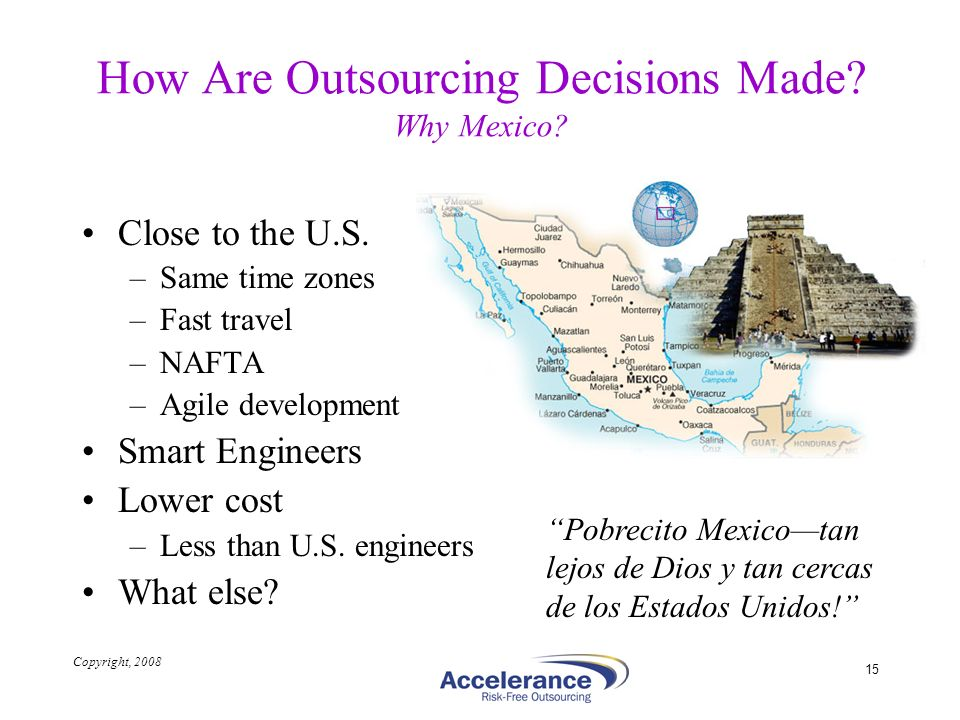 Copyright, 2008 15 How Are Outsourcing Decisions Made? Why Mexico? Close to the U.S. –Same time zones –Fast travel –NAFTA –Agile development Smart Eng