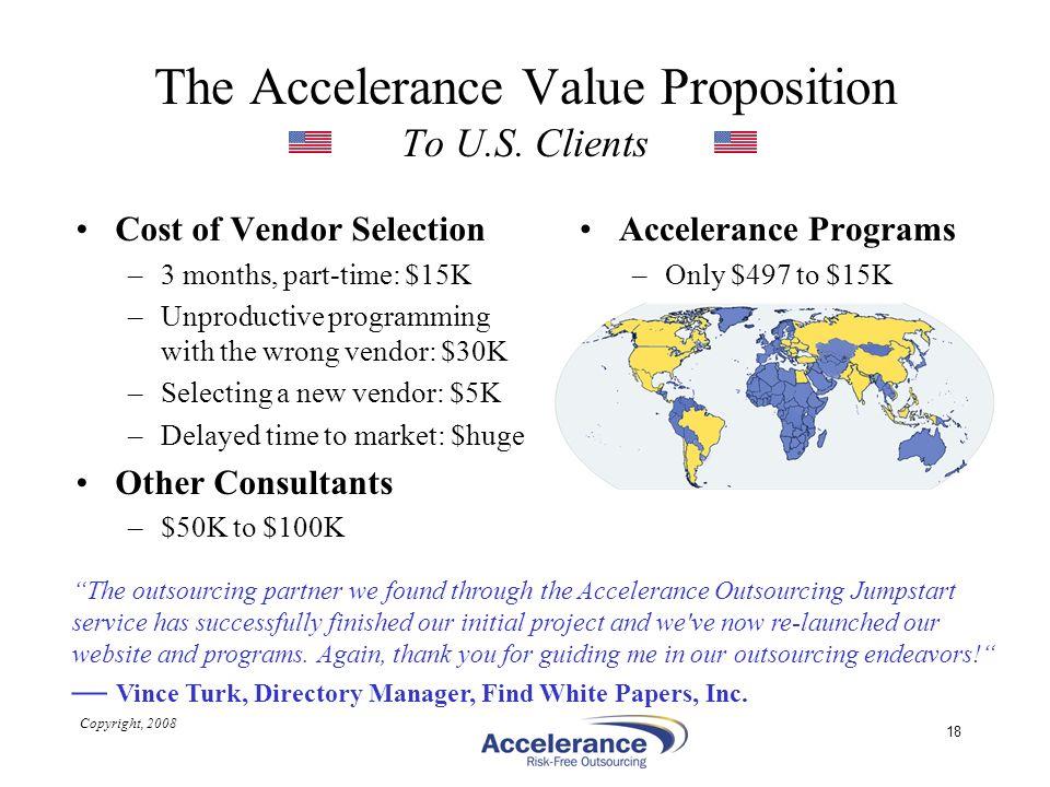 Copyright, 2008 18 The Accelerance Value Proposition To U.S. Clients Cost of Vendor Selection –3 months, part-time: $15K –Unproductive programming wit