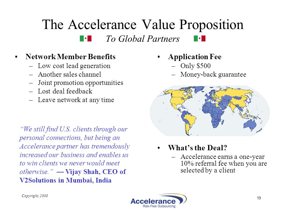 Copyright, 2008 19 The Accelerance Value Proposition To Global Partners Network Member Benefits –Low cost lead generation –Another sales channel –Join