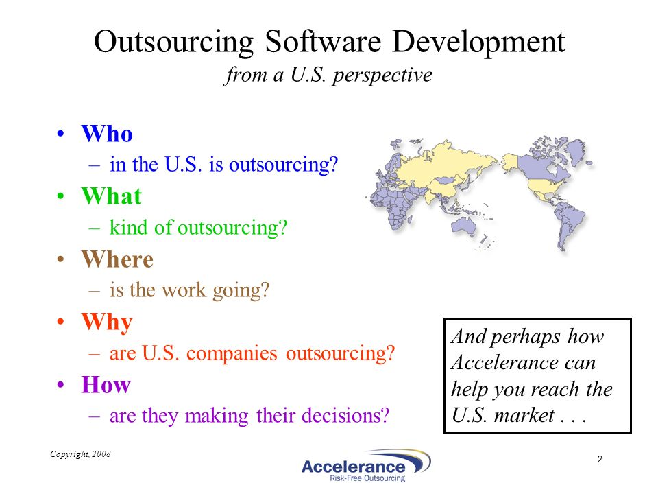 Copyright, 2008 2 Outsourcing Software Development from a U.S. perspective Who –in the U.S. is outsourcing? What –kind of outsourcing? Where –is the w