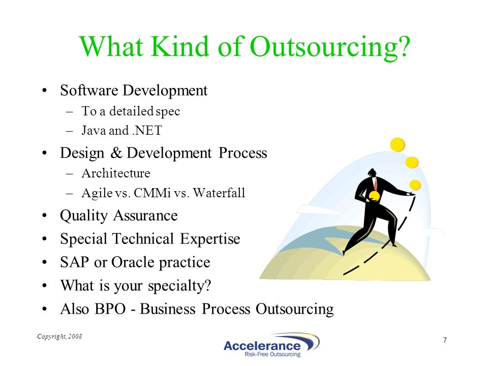 Copyright, 2008 7 What Kind of Outsourcing? Software Development –To a detailed spec –Java and.NET Design & Development Process –Architecture –Agile v