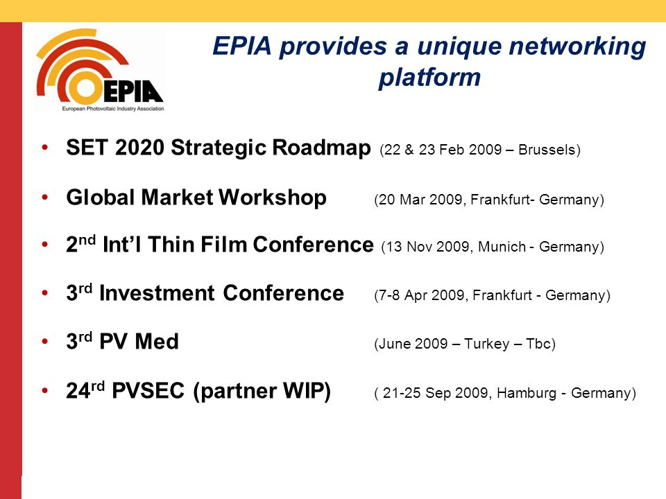 CMS DeBacker presentation 13/03/2008 EPIA provides a unique networking platform SET 2020 Strategic Roadmap (22 & 23 Feb 2009 – Brussels) Global Market Workshop (20 Mar 2009, Frankfurt- Germany) 2 nd Intl Thin Film Conference (13 Nov 2009, Munich - Germany) 3 rd Investment Conference (7-8 Apr 2009, Frankfurt - Germany) 3 rd PV Med (June 2009 – Turkey – Tbc) 24 rd PVSEC (partner WIP) ( 21-25 Sep 2009, Hamburg - Germany)