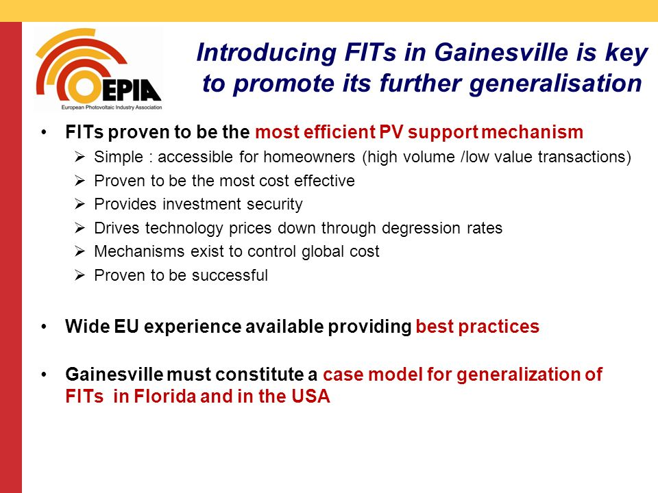 CMS DeBacker presentation 13/03/2008 Introducing FITs in Gainesville is key to promote its further generalisation FITs proven to be the most efficient PV support mechanism Simple : accessible for homeowners (high volume /low value transactions) Proven to be the most cost effective Provides investment security Drives technology prices down through degression rates Mechanisms exist to control global cost Proven to be successful Wide EU experience available providing best practices Gainesville must constitute a case model for generalization of FITs in Florida and in the USA