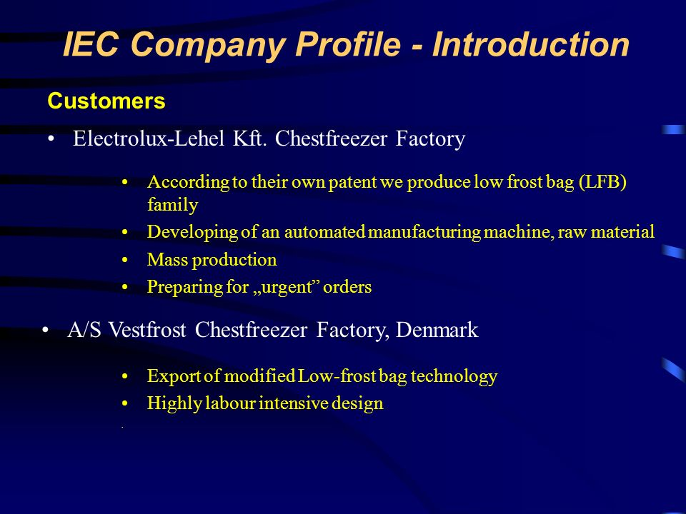 IEC Company Profile - Introduction Customers Electrolux-Lehel Kft. Chestfreezer Factory A/S Vestfrost Chestfreezer Factory, Denmark According to their