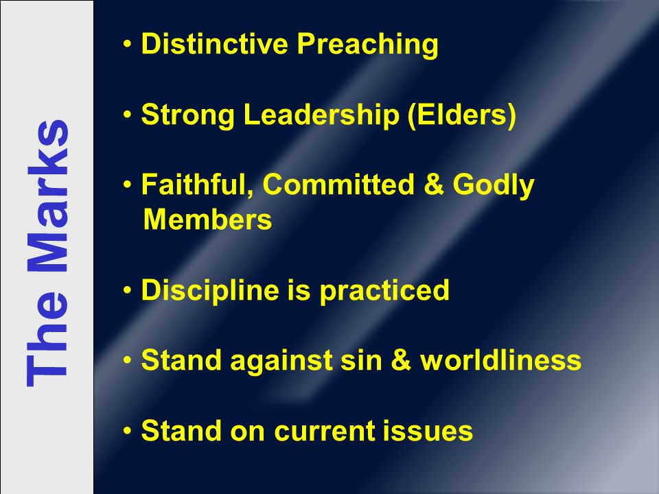 The Marks Distinctive Preaching Strong Leadership (Elders) Faithful, Committed & Godly Members Discipline is practiced Stand against sin & worldliness Stand on current issues
