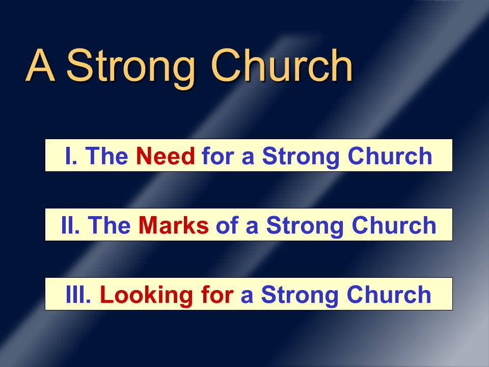 A Strong Church II. The Marks of a Strong Church I. The Need for a Strong Church III. Looking for a Strong Church
