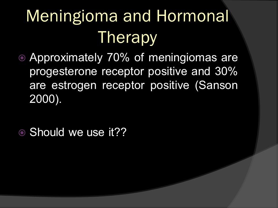 Meningioma and Hormonal Therapy Approximately 70% of meningiomas are progesterone receptor positive and 30% are estrogen receptor positive (Sanson 200