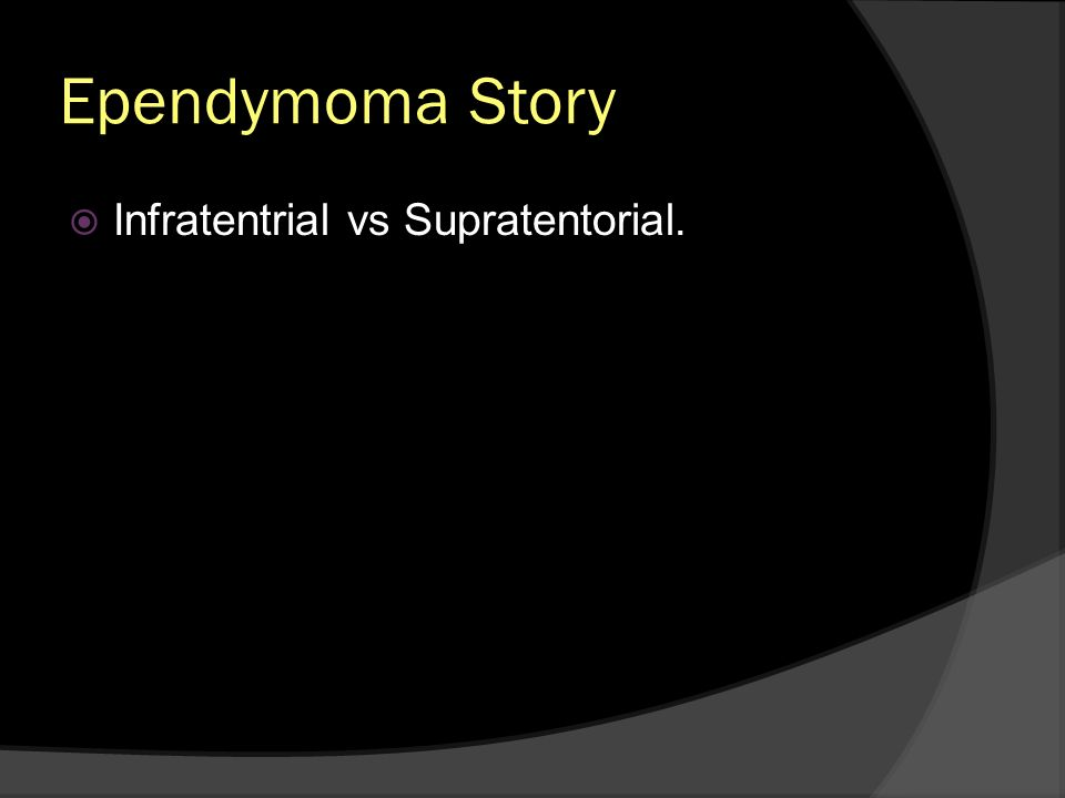 Ependymoma Story Infratentrial vs Supratentorial.