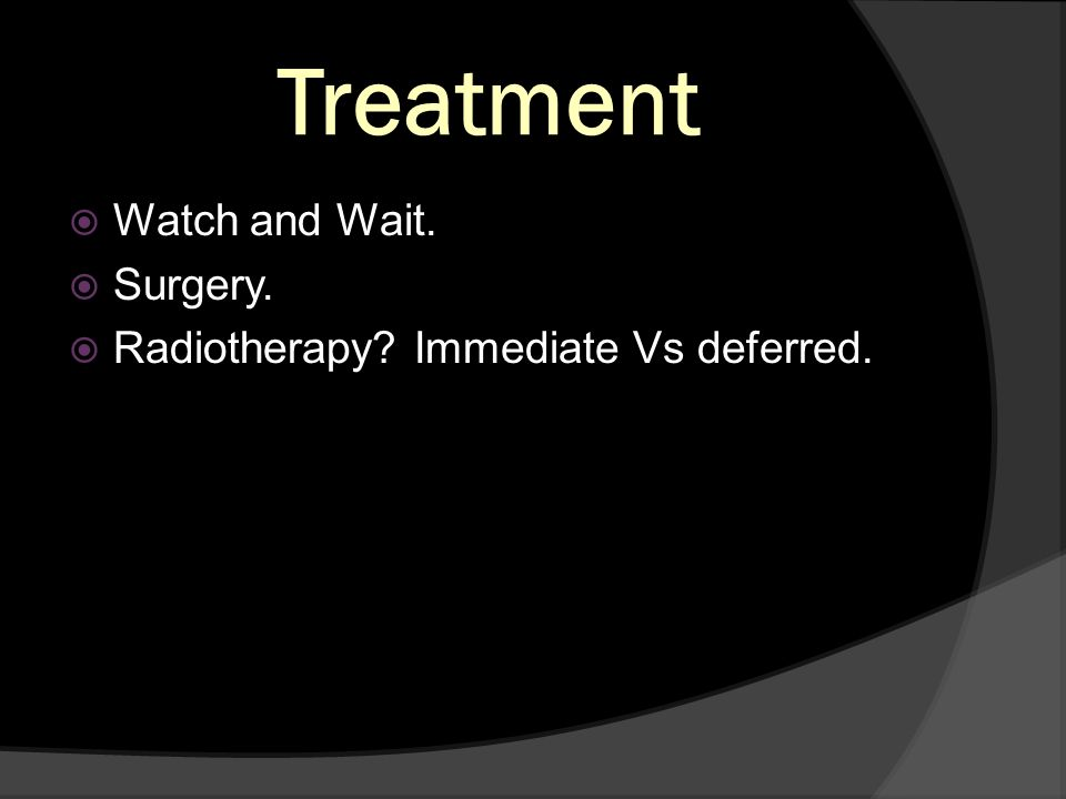 Treatment Watch and Wait. Surgery. Radiotherapy? Immediate Vs deferred.