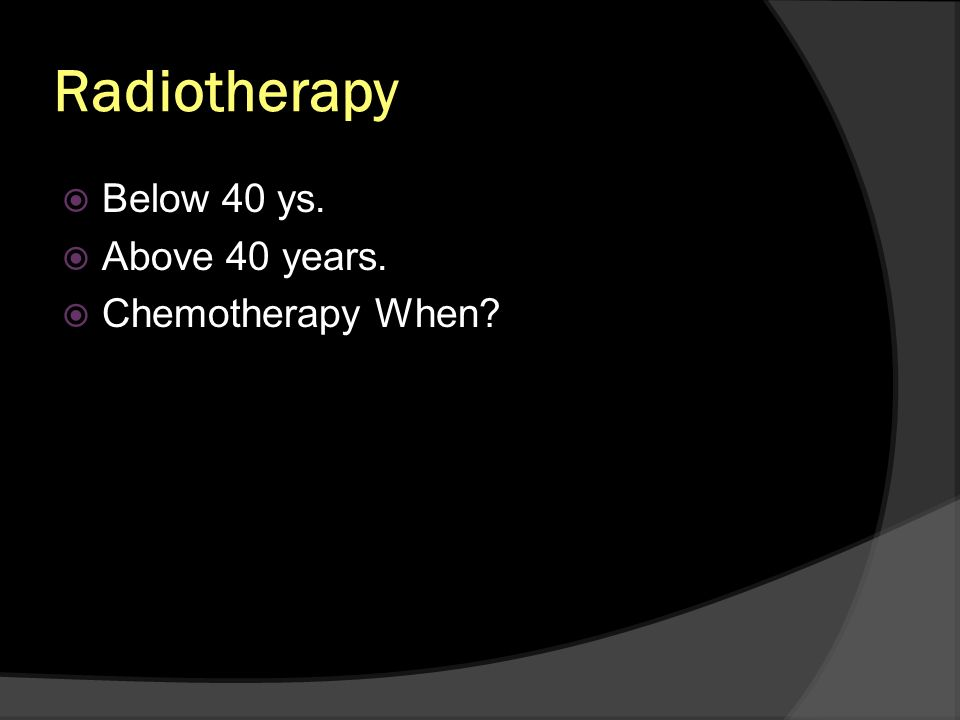 Radiotherapy Below 40 ys. Above 40 years. Chemotherapy When?