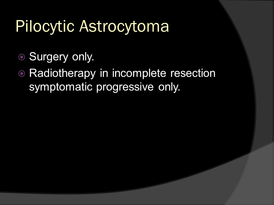 Pilocytic Astrocytoma Surgery only. Radiotherapy in incomplete resection symptomatic progressive only.