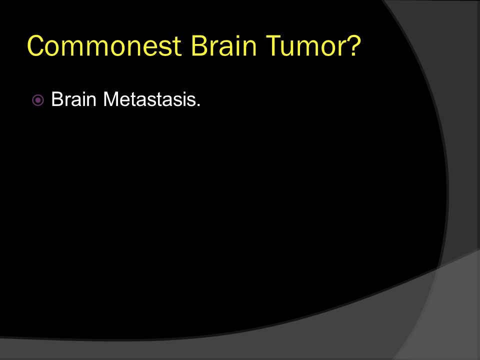 Commonest Brain Tumor? Brain Metastasis.