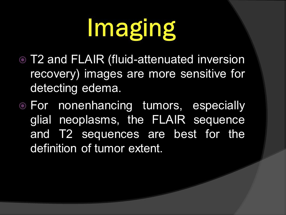 Imaging T2 and FLAIR (fluid-attenuated inversion recovery) images are more sensitive for detecting edema. For nonenhancing tumors, especially glial ne