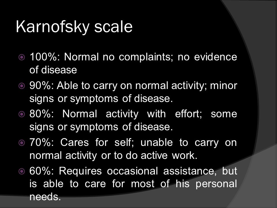 Karnofsky scale 100%: Normal no complaints; no evidence of disease 90%: Able to carry on normal activity; minor signs or symptoms of disease. 80%: Nor