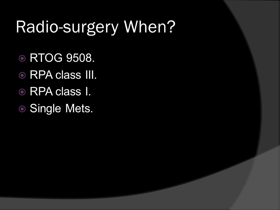 Radio-surgery When? RTOG 9508. RPA class III. RPA class I. Single Mets.