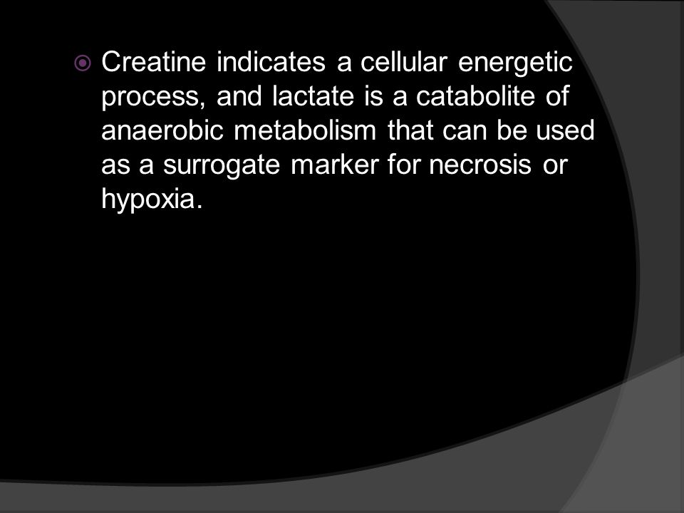 Creatine indicates a cellular energetic process, and lactate is a catabolite of anaerobic metabolism that can be used as a surrogate marker for necros