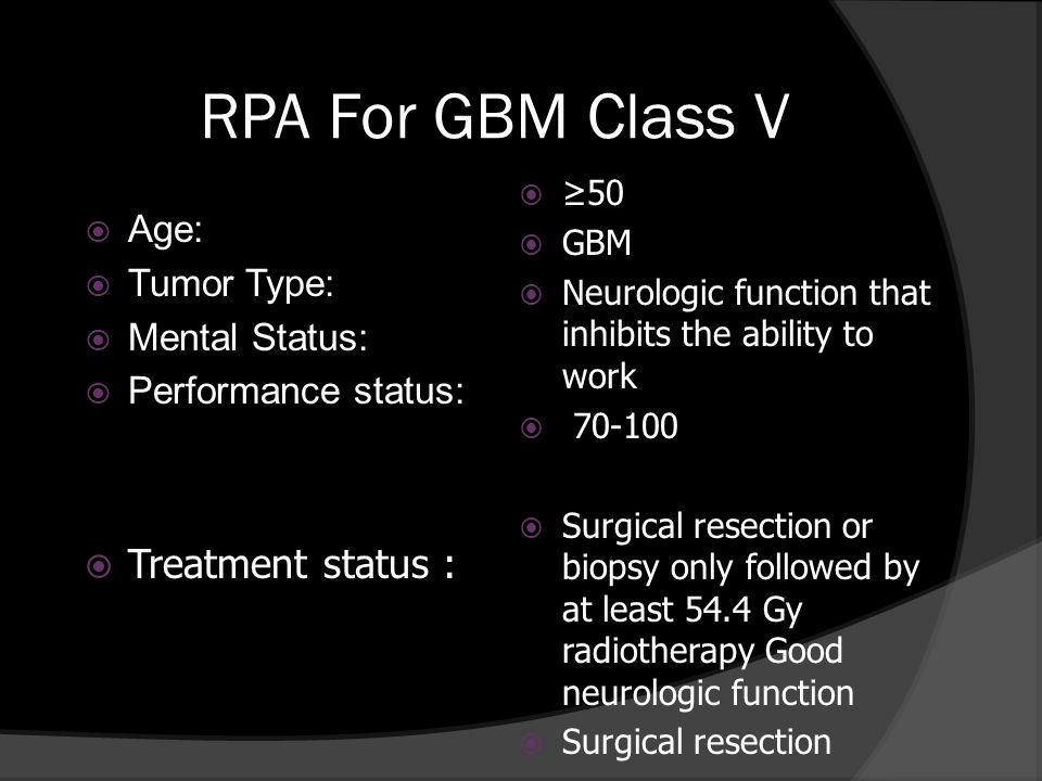 RPA For GBM Class V Age: Tumor Type: Mental Status: Performance status: Treatment status : 50 GBM Neurologic function that inhibits the ability to wor