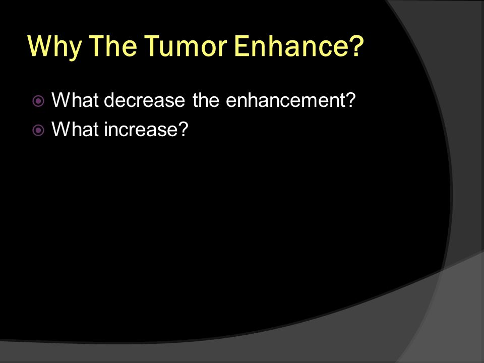 Why The Tumor Enhance? What decrease the enhancement? What increase?