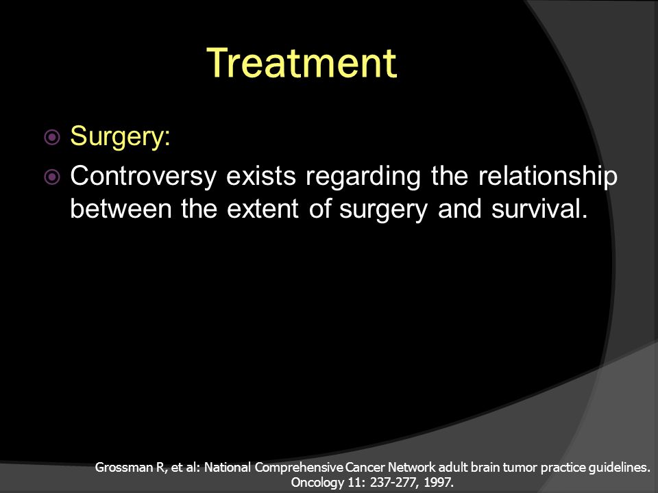 Treatment Surgery: Controversy exists regarding the relationship between the extent of surgery and survival. Grossman R, et al: National Comprehensive