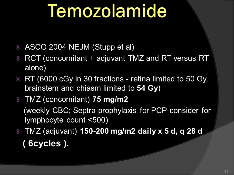 84 Temozolamide ASCO 2004 NEJM (Stupp et al) RCT (concomitant + adjuvant TMZ and RT versus RT alone) RT (6000 cGy in 30 fractions - retina limited to