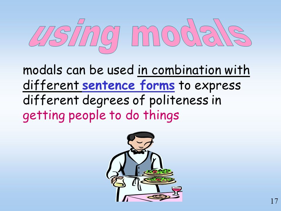17 modals can be used in combination with different sentence forms to express different degrees of politeness in getting people to do things