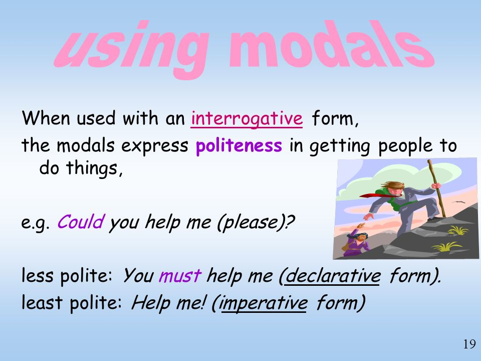 19 When used with an interrogative form, the modals express politeness in getting people to do things, e.g. Could you help me (please)? less polite: Y