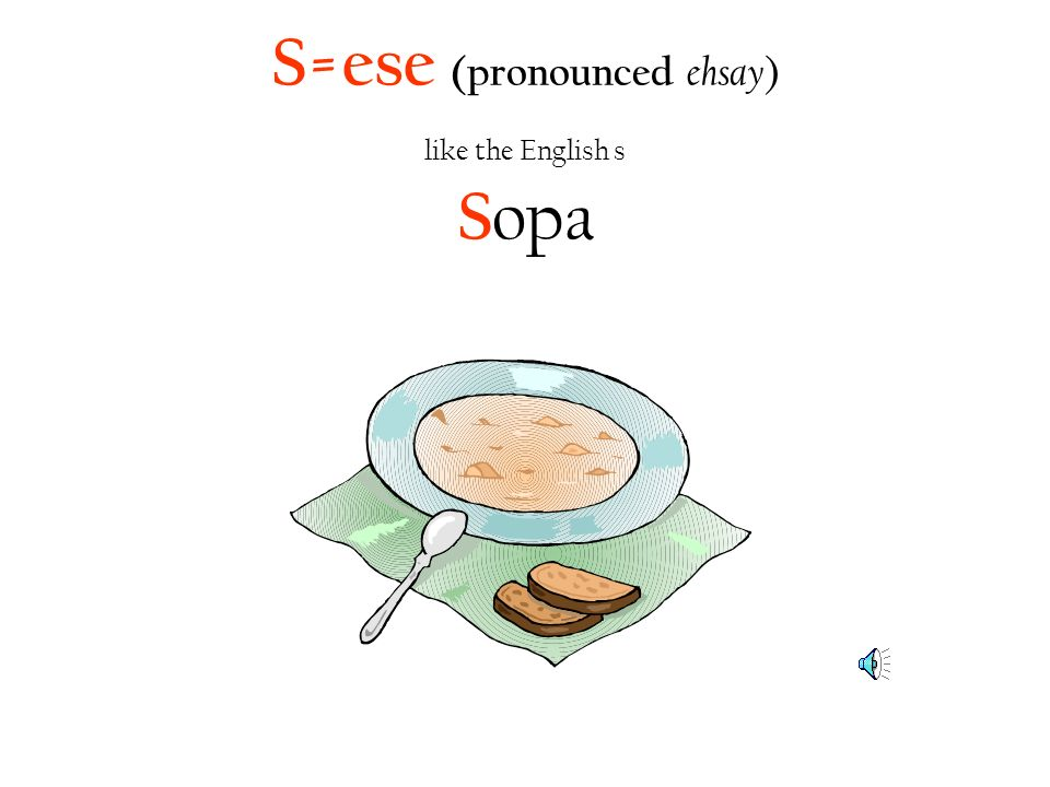S=ese (pronounced ehsay ) like the English s S opa
