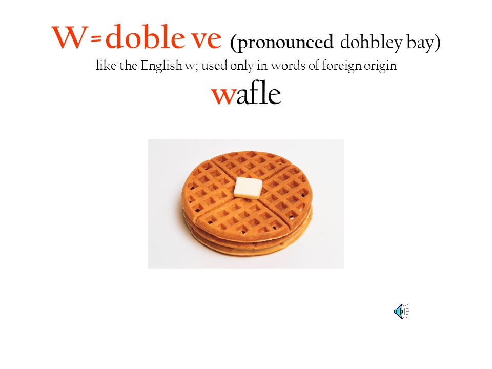 W=doble ve (pronounced dohbley bay) like the English w; used only in words of foreign origin w afle