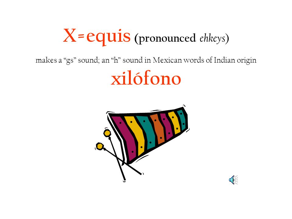 X=equis (pronounced ehkeys ) makes a gs sound; an h sound in Mexican words of Indian origin xilófono