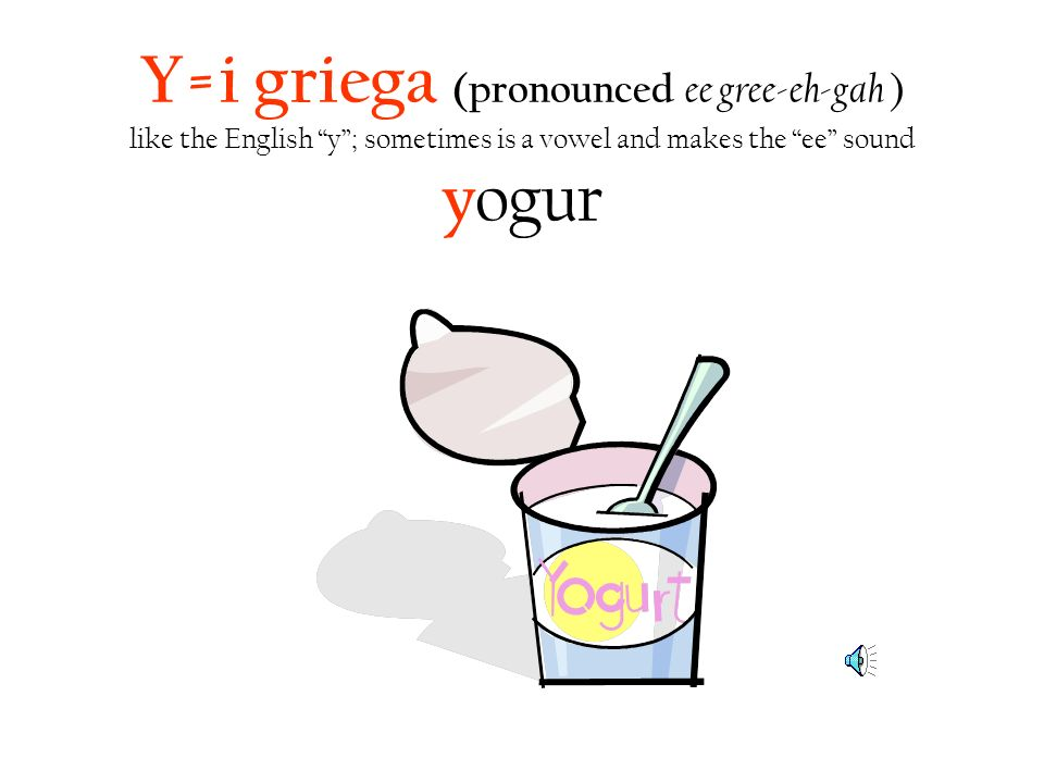 Y=i griega (pronounced ee gree-eh-gah ) like the English y; sometimes is a vowel and makes the ee sound y ogur