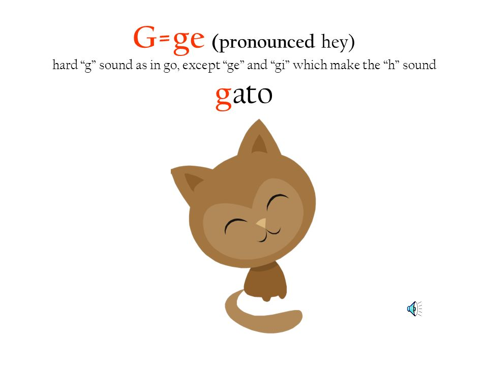 G=ge (pronounced hey) hard g sound as in go, except ge and gi which make the h sound g ato