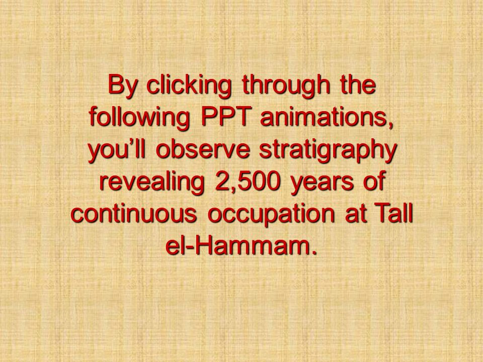 By clicking through the following PPT animations, youll observe stratigraphy revealing 2,500 years of continuous occupation at Tall el-Hammam.