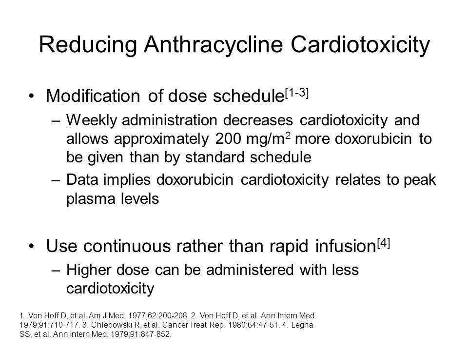 Reducing Anthracycline Cardiotoxicity Modification of dose schedule [1-3] –Weekly administration decreases cardiotoxicity and allows approximately 200 mg/m 2 more doxorubicin to be given than by standard schedule –Data implies doxorubicin cardiotoxicity relates to peak plasma levels Use continuous rather than rapid infusion [4] –Higher dose can be administered with less cardiotoxicity 1.