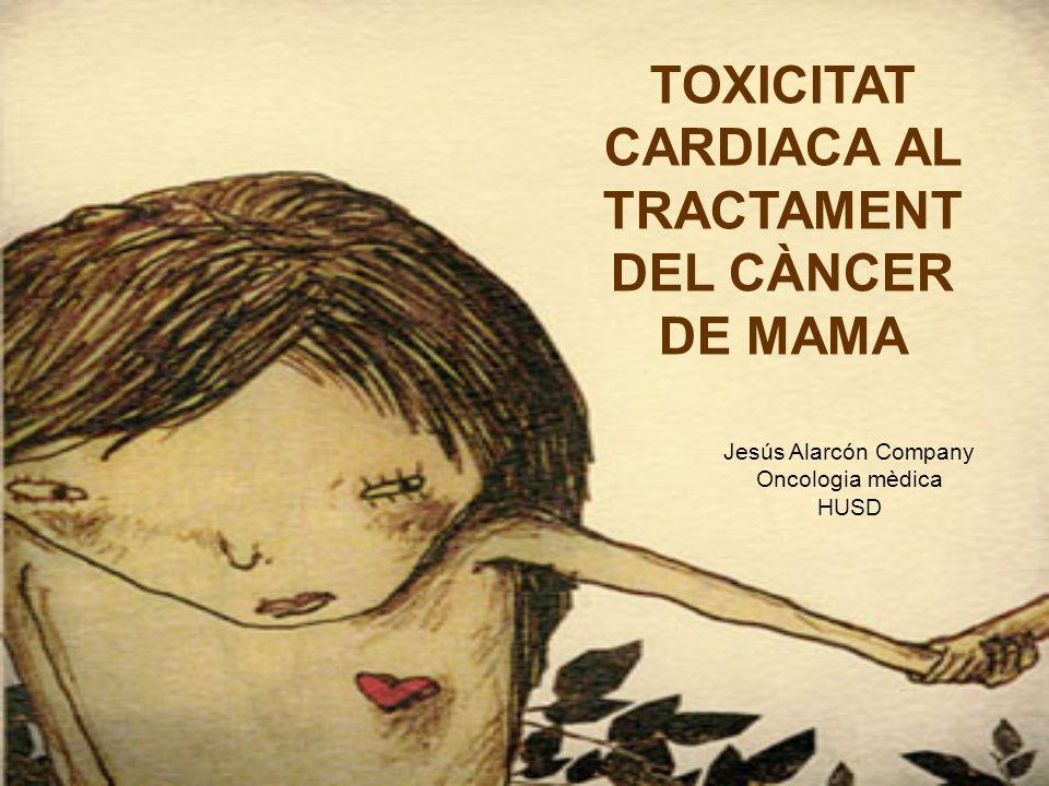TOXICITAT CARDIACA AL TRACTAMENT DEL CÀNCER DE MAMA Jesús Alarcón Company Oncologia mèdica HUSD