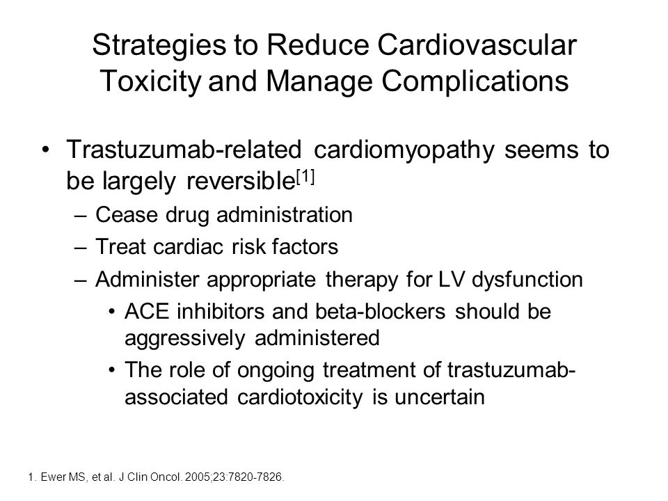 Strategies to Reduce Cardiovascular Toxicity and Manage Complications Trastuzumab-related cardiomyopathy seems to be largely reversible [1] –Cease drug administration –Treat cardiac risk factors –Administer appropriate therapy for LV dysfunction ACE inhibitors and beta-blockers should be aggressively administered The role of ongoing treatment of trastuzumab- associated cardiotoxicity is uncertain 1.