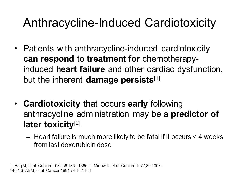 Anthracycline-Induced Cardiotoxicity Patients with anthracycline-induced cardiotoxicity can respond to treatment for chemotherapy- induced heart failure and other cardiac dysfunction, but the inherent damage persists [1] Cardiotoxicity that occurs early following anthracycline administration may be a predictor of later toxicity [2] –Heart failure is much more likely to be fatal if it occurs < 4 weeks from last doxorubicin dose 1.