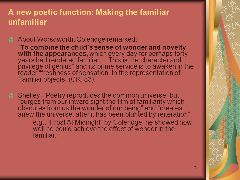 26 A new poetic function: Making the familiar unfamiliar About Worsdworth, Coleridge remarked: To combine the childs sense of wonder and novelty with