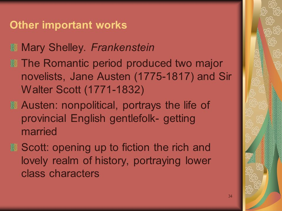 34 Other important works Mary Shelley. Frankenstein The Romantic period produced two major novelists, Jane Austen (1775-1817) and Sir Walter Scott (17