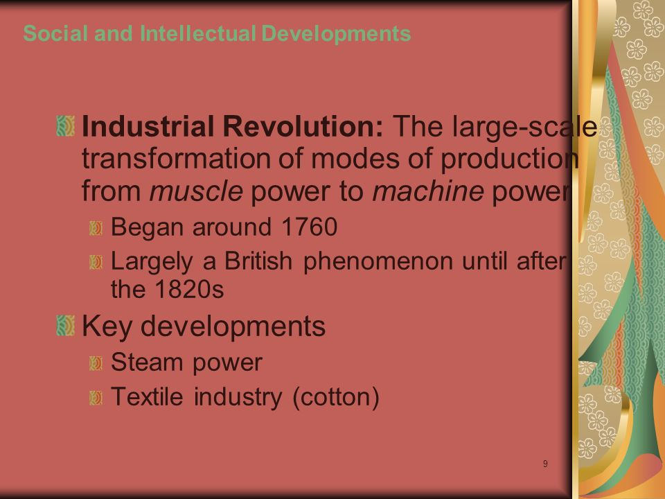 9 Social and Intellectual Developments Industrial Revolution: The large-scale transformation of modes of production from muscle power to machine power