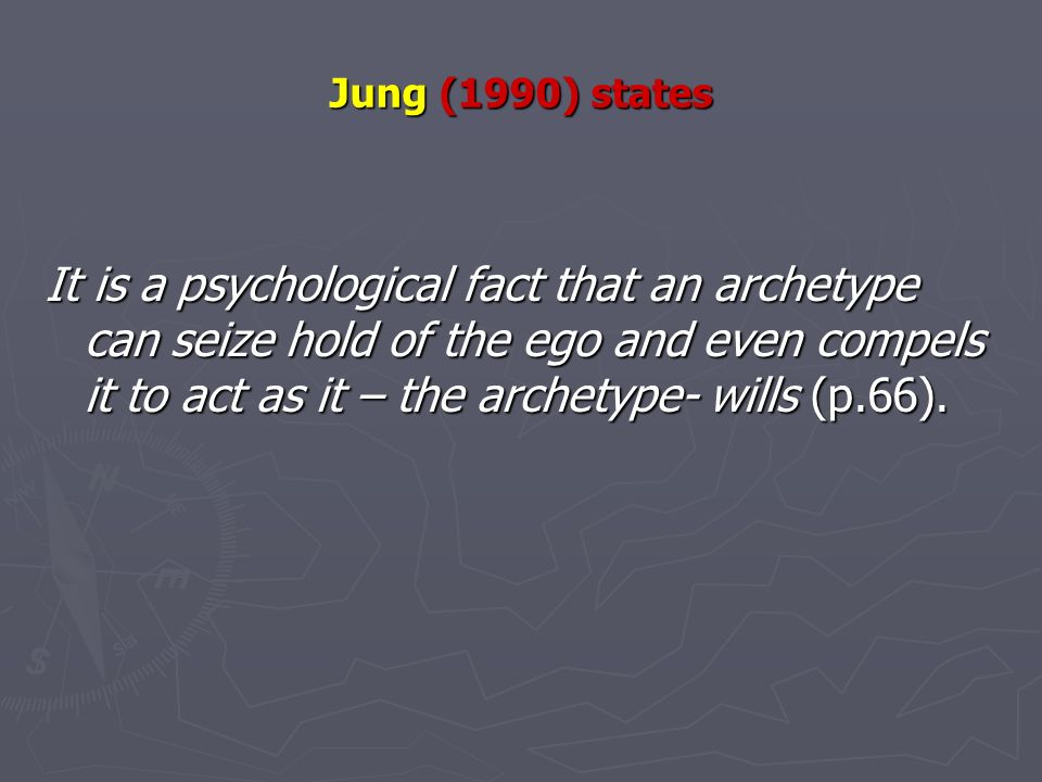 Jung (1990) states It is a psychological fact that an archetype can seize hold of the ego and even compels it to act as it – the archetype- wills (p.66).