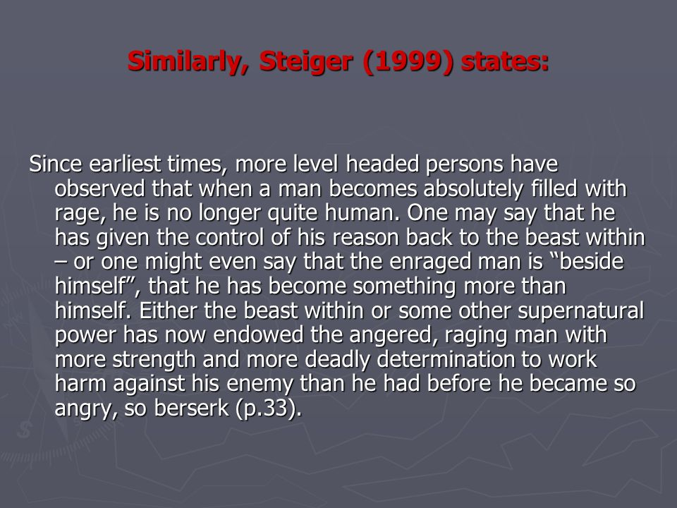 Similarly, Steiger (1999) states: Since earliest times, more level headed persons have observed that when a man becomes absolutely filled with rage, he is no longer quite human.